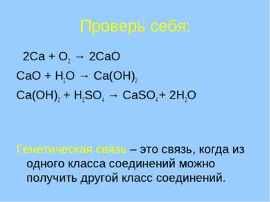 Проверь себя: 2Ca + O2 → 2CaO CaO + H2O → Ca(OH)2 Ca(OH)2 + H2SO4 → CaSO4 + 2...