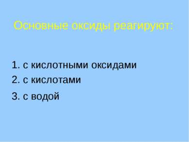 Основные оксиды реагируют: 1. с кислотными оксидами 2. с кислотами 3. с водой