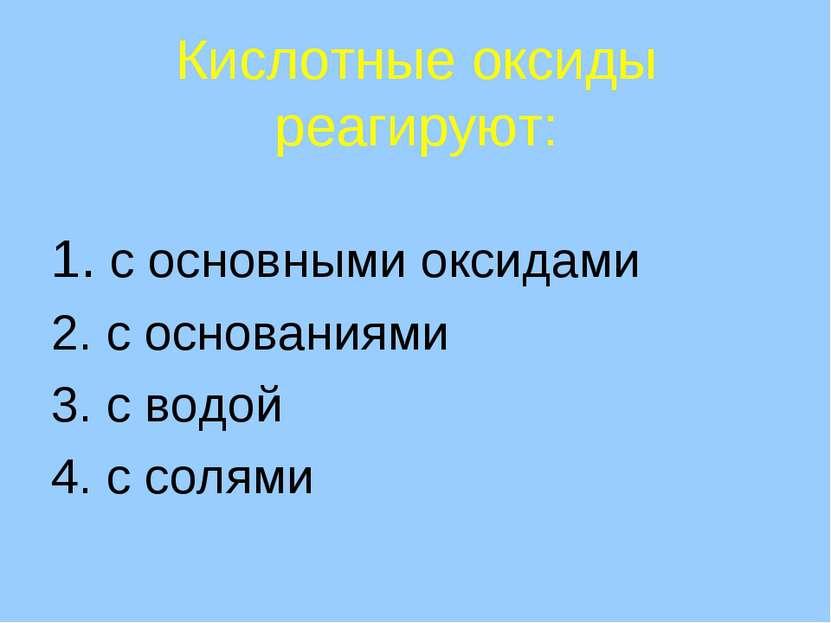 Кислотные оксиды реагируют: 1. с основными оксидами 2. с основаниями 3. с вод...