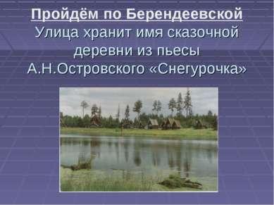Пройдём по Берендеевской Улица хранит имя сказочной деревни из пьесы А.Н.Остр...