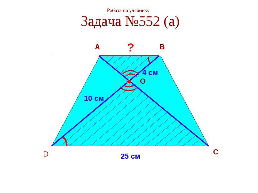 Работа по учебнику Задача №552 (а) A B C D O ? 4 см 10 см 25 см
