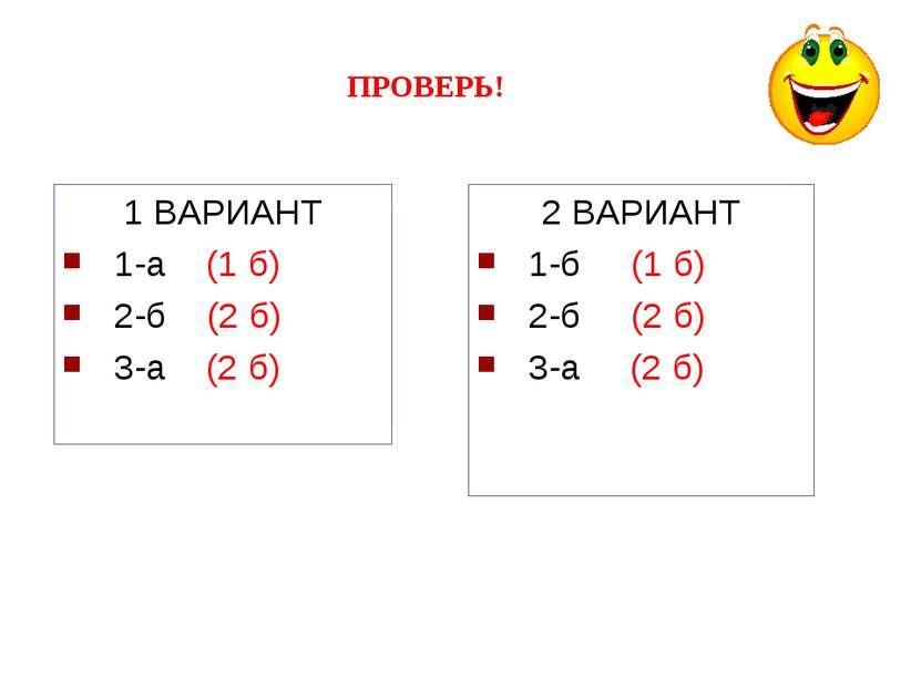 ПРОВЕРЬ! 1 ВАРИАНТ 1-а (1 б) 2-б (2 б) 3-а (2 б) 2 ВАРИАНТ 1-б (1 б) 2-б (2 б...