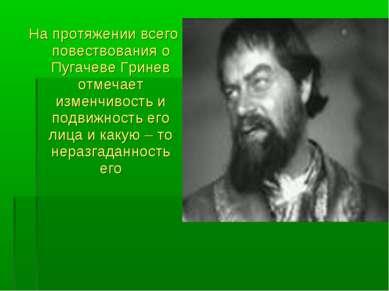 На протяжении всего повествования о Пугачеве Гринев отмечает изменчивость и п...