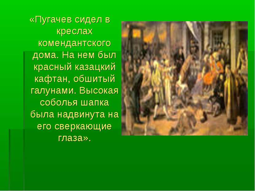 «Пугачев сидел в креслах комендантского дома. На нем был красный казацкий каф...