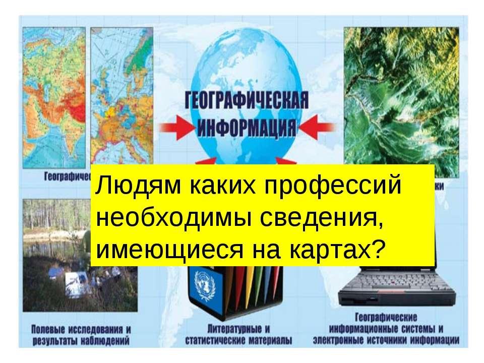 Источники географической информации Людям каких профессий необходимы сведения...
