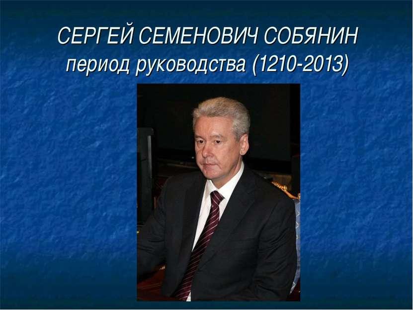 СЕРГЕЙ СЕМЕНОВИЧ СОБЯНИН период руководства (1210-2013)