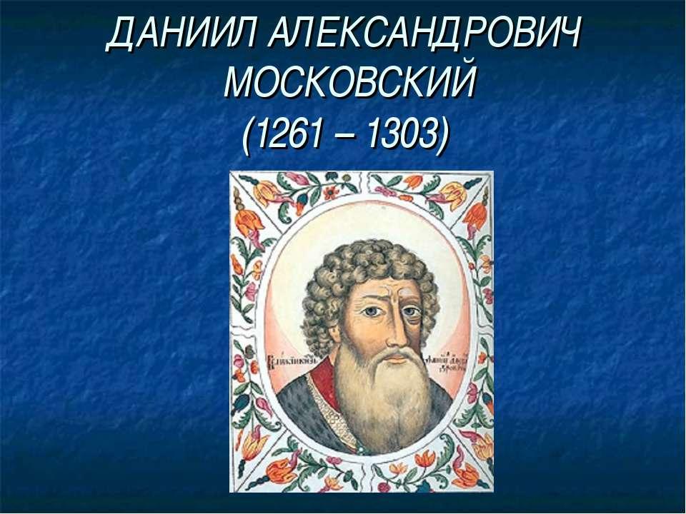 ДАНИИЛ АЛЕКСАНДРОВИЧ МОСКОВСКИЙ (1261 – 1303)