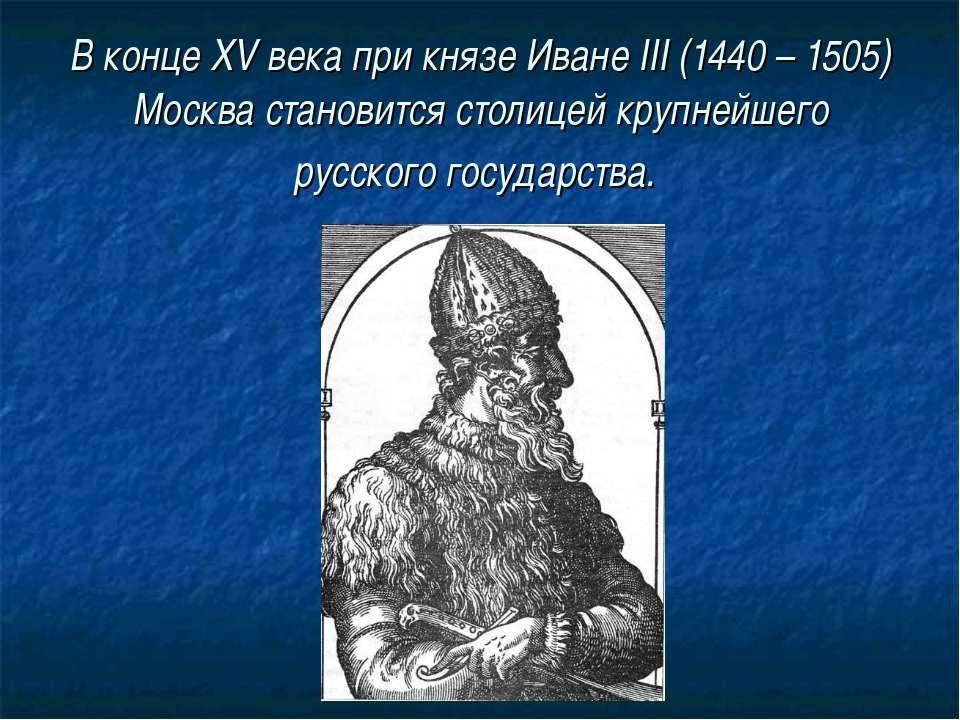 В конце XV века при князе Иване III (1440 – 1505) Москва становится столицей ...