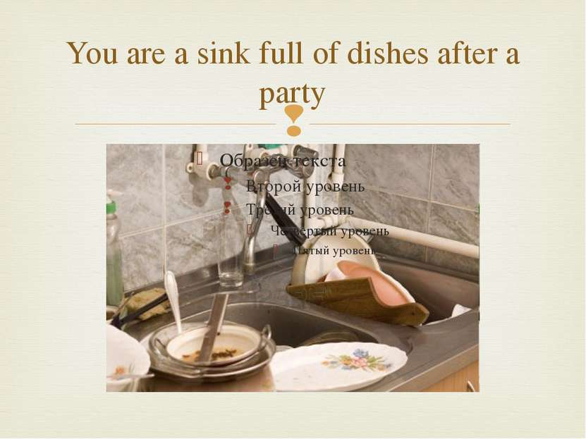You are a sink full of dishes after a party