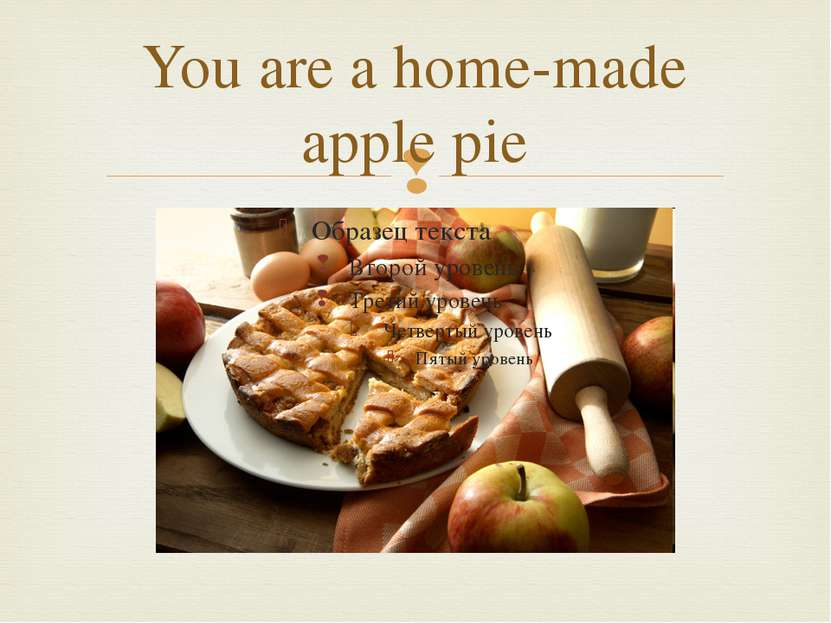 You are a home-made apple pie