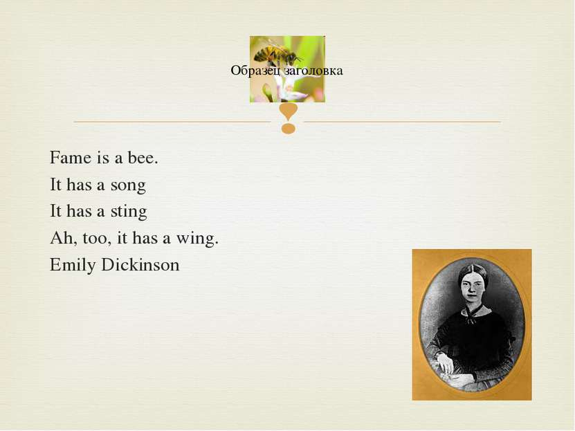 Fame is a bee. It has a song It has a sting Ah, too, it has a wing. Emily Dic...