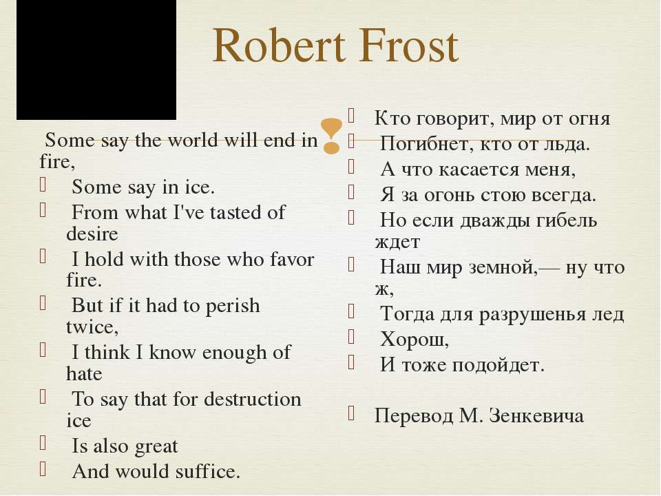 Robert Frost Some say the world will end in fire, Some say in ice. From what ...