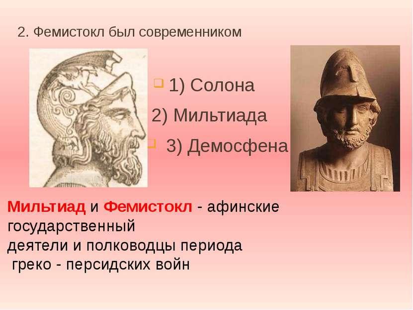 2. Фемистокл был современником 1) Солона 2) Мильтиада 3) Демосфена Мильтиад и...