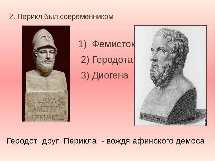 2. Перикл был современником 1) Фемистокла 2) Геродота 3) Диогена Геродот друг...