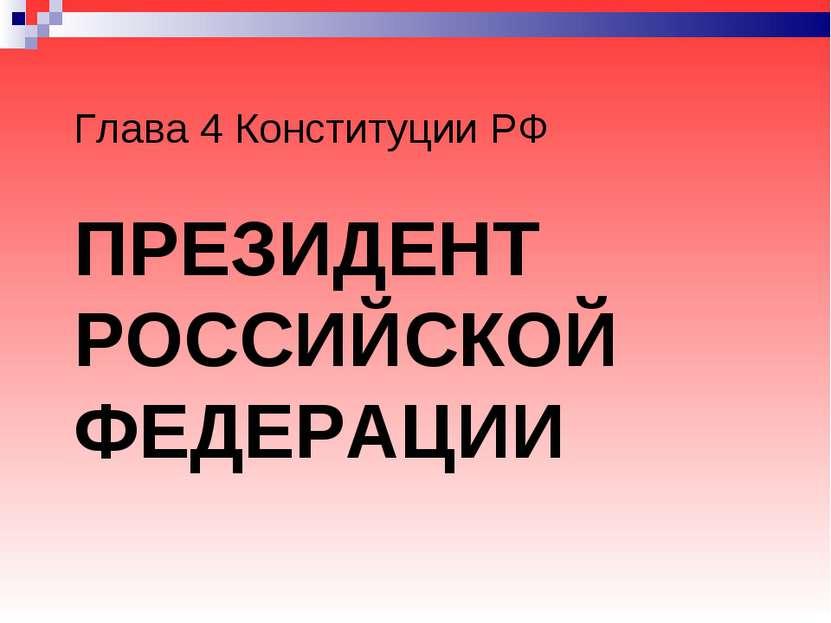 ПРЕЗИДЕНТ РОССИЙСКОЙ ФЕДЕРАЦИИ Глава 4 Конституции РФ