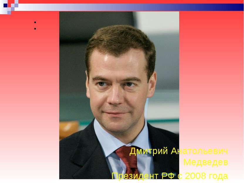 : Дмитрий Анатольевич Медведев Президент РФ с 2008 года