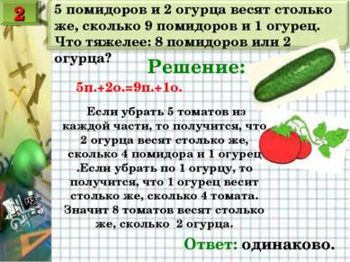 5 помидоров и 2 огурца весят столько же, сколько 9 помидоров и 1 огурец. Что ...