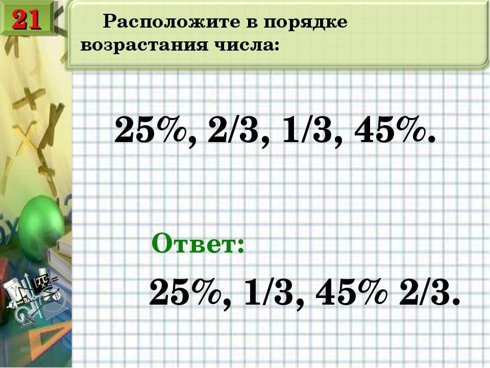 Расположите в порядке возрастания числа: 25%, 2/3, 1/3, 45%. Ответ: 25%, 1/3,...