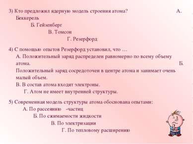 3) Кто предложил ядерную модель строения атома? А. Беккерель Б. Гейзенберг В....