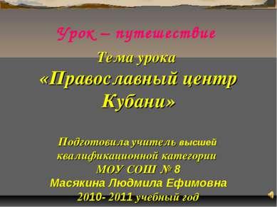 Урок – путешествие Тема урока «Православный центр Кубани» Подготовила учитель...