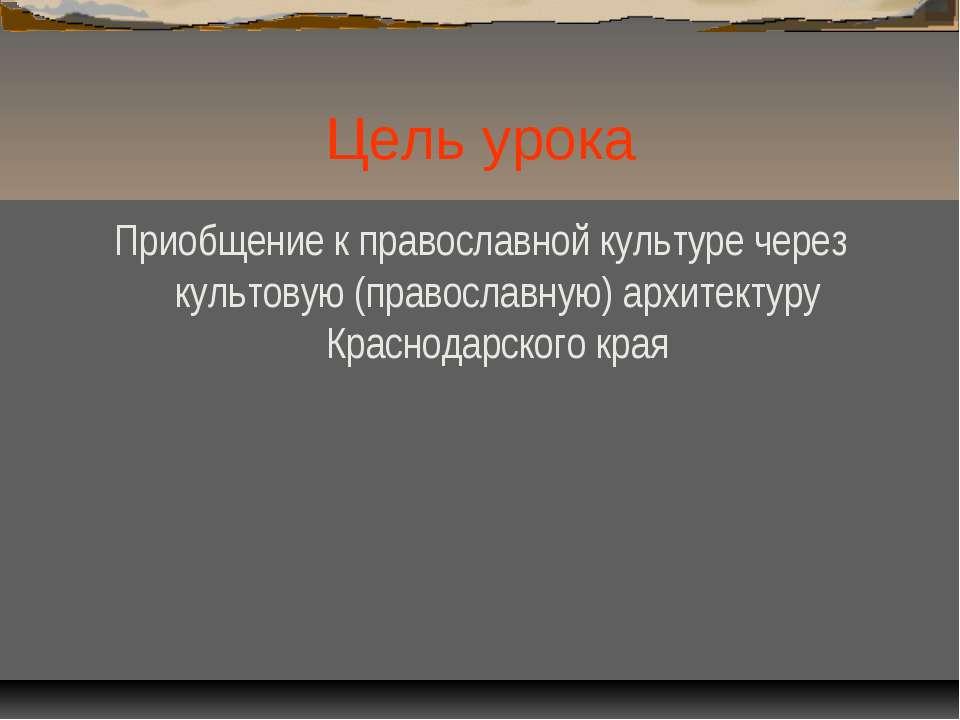 Цель урока Приобщение к православной культуре через культовую (православную) ...