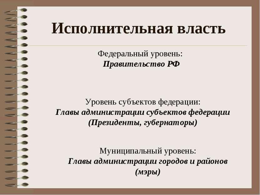 Исполнительная власть Федеральный уровень: Правительство РФ Уровень субъектов...