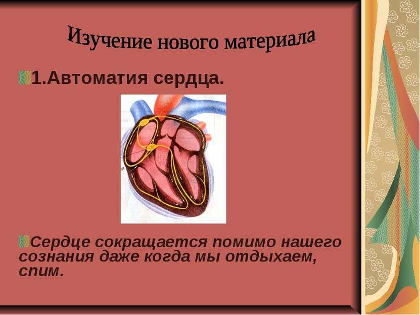 1.Автоматия сердца. Сердце сокращается помимо нашего сознания даже когда мы о...