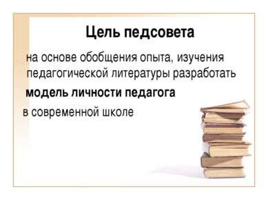 Цель педсовета на основе обобщения опыта, изучения педагогической литературы ...