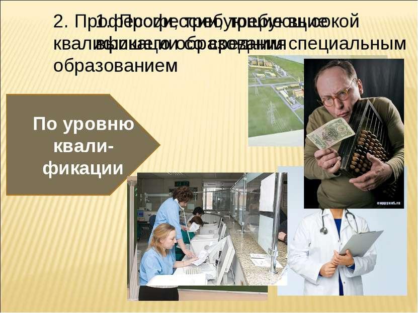 По уровню квали- фикации Профессии, требующие высшего образования 2. Професси...