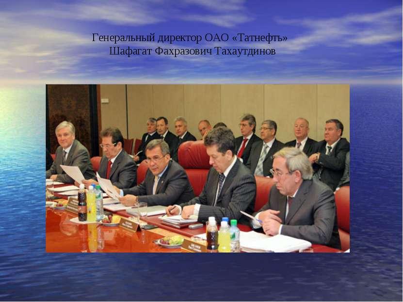 Генеральный директор ОАО «Татнефть» Шафагат Фахразович Тахаутдинов