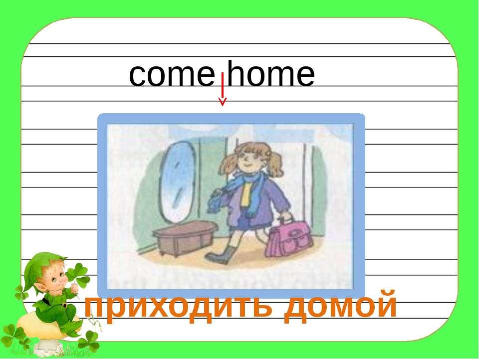 come home приходить домой
