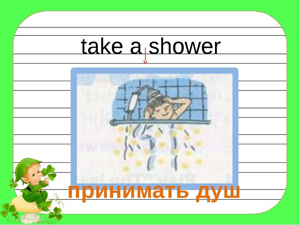 take a shower принимать душ