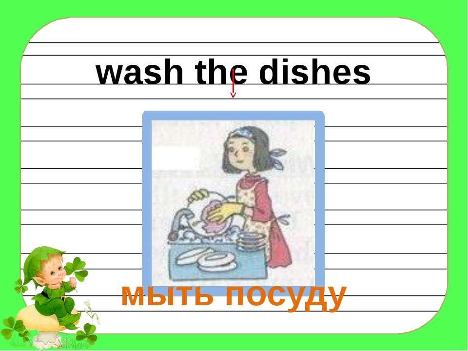 wash the dishes мыть посуду