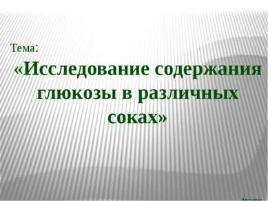 Тема: «Исследование содержания глюкозы в различных соках» Авторы: Куренков Ар...