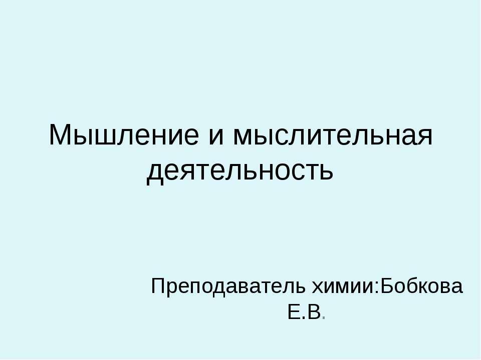 Мышление и мыслительная деятельность Преподаватель химии:Бобкова Е.В.