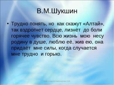 В.М.Шукшин Трудно понять, но как скажут «Алтай», так вздрогнет сердце, лизнёт...