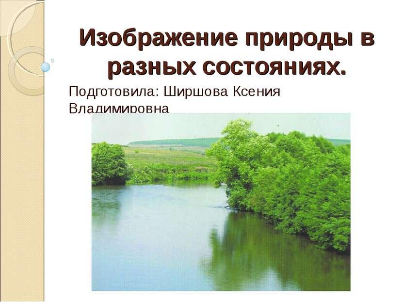 Изображение природы в разных состояниях. Подготовила: Ширшова Ксения Владимир...