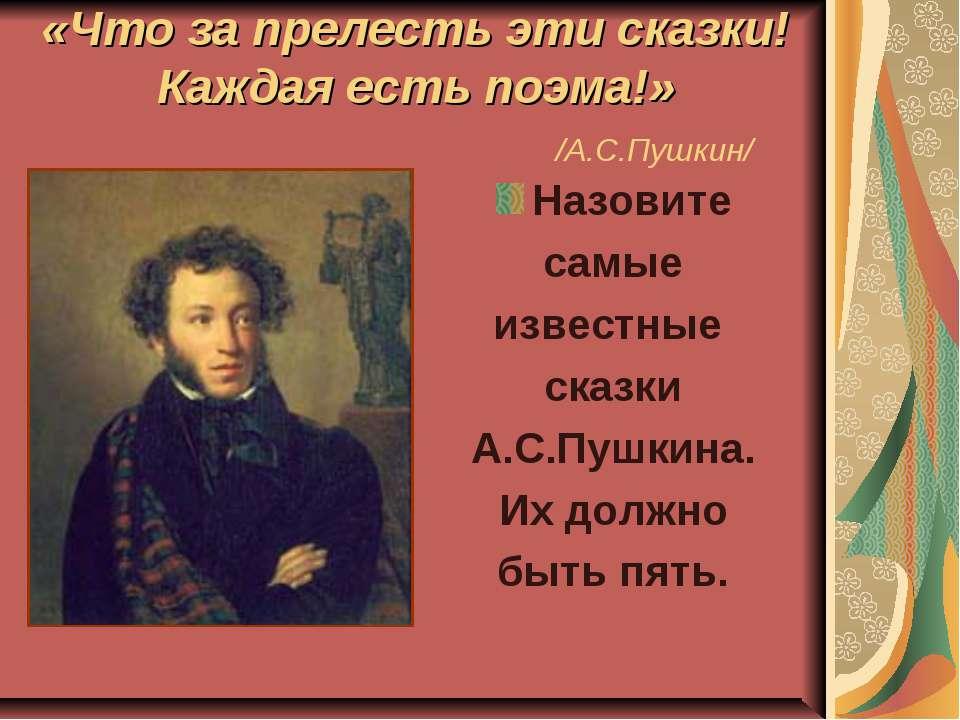 «Что за прелесть эти сказки! Каждая есть поэма!» /А.С.Пушкин/ Назовите самые ...