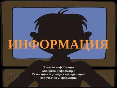 ИНФОРМАЦИЯ Понятие информации Свойства информации Различные подходы к определ...