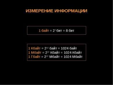ИЗМЕРЕНИЕ ИНФОРМАЦИИ 1 байт = 23 бит = 8 бит 1 Кбайт = 210 байт = 1024 байт 1...