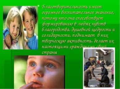 Благотворительность имеет огромное воспитательное значение, потому что она сп...