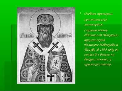 Особым примером христианского милосердия служит жизнь святителя Макария, архи...