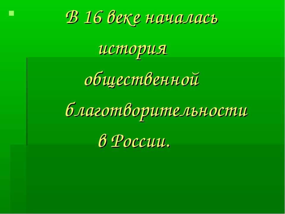 В 16 веке началась история общественной благотворительности в России.
