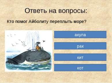 Ответь на вопросы: Кто помог Айболиту переплыть море? акула рак кит кот