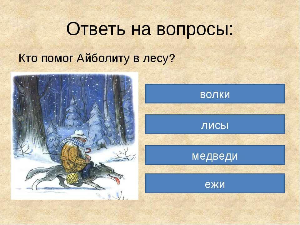 Ответь на вопросы: Кто помог Айболиту в лесу? волки лисы медведи ежи