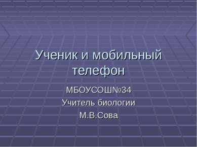 Ученик и мобильный телефон МБОУСОШ№34 Учитель биологии М.В.Сова