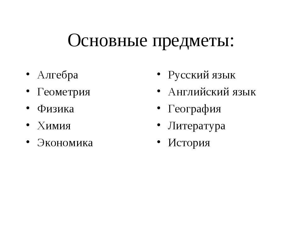 Основные предметы: Алгебра Геометрия Физика Химия Экономика Русский язык Англ...