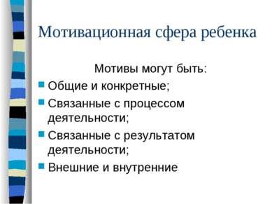 Мотивационная сфера ребенка Мотивы могут быть: Общие и конкретные; Связанные ...