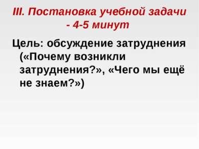 III. Постановка учебной задачи - 4-5 минут Цель: обсуждение затруднения («По...