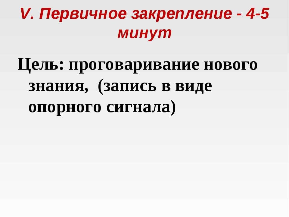 V. Первичное закрепление - 4-5 минут Цель: проговаривание нового знания, (за...
